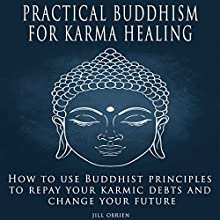 Practical Buddhism for Karma Healing: How to Use Buddhist Principles to Repay Your Karmic Debts and Change Your Future Audiobook by Jill OBrien Narrated by Aliz Smith