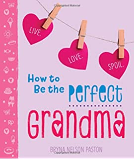 How To Be a Grandmother - Your Step-By-Step Guide To Grandmothering