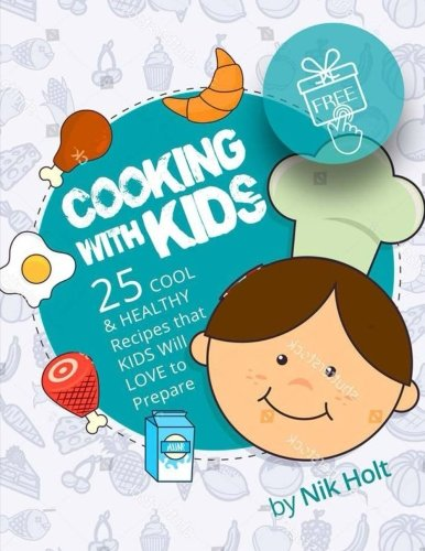Cooking with Kids: 25 cool and healthy recipes that Kids will love to prepare by Nik Holt
