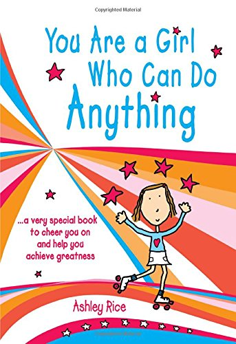 You Are a Girl Who Can Do Anything: A Very Special Book to Cheer You on and Help You Achieve Greatness -