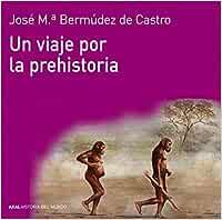 Un viaje por la prehistoria (Historia del mundo): Amazon.es: Bermúdez de Castro, José María: Libros