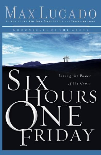 Six Hours One Friday: Living in the Power of the Cross (Chronicles of the Cross) pdf epub