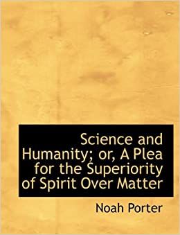 Science and Humanity: or, A Plea for the Superiority of Spirit Over Matter (Large Print Edition)