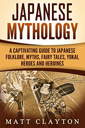 Japanese Mythology: A Captivating Guide to Japanese Folklore, Myths, Fairy Tales, Yokai, Heroes and Heroines]()