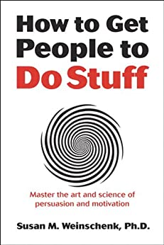 How to Get People to Do Stuff: Master the art and science of persuasion and motivation by [Weinschenk, Susan]
