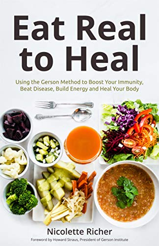 Eat Real to Heal: Using the Gerson Method to Boost Your Immunity, Beat Disease, Build Energy and Heal Your Body by Nicolette Richer