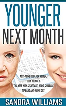 Younger Next Month: Anti-Aging Guide For Women, Look Younger This Year With Secret Anti-Aging Skin Care Tips And Anti Aging Diet (How To Get Younger Before ... Remedies, Beauty Self Help Books Book 1) by [Williams, Sandra]