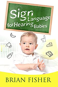 Sign Language for Hearing Babies by [Fisher, Brian]