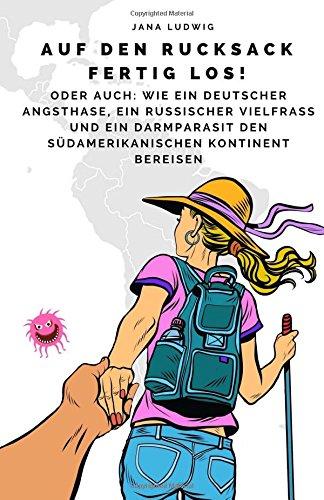 Auf den Rucksack fertig los!: Oder auch: Wie ein deutscher Angsthase, ein russischer Vielfraß und ein Darmparasit den südamerikanischen Kontinent bereisen
