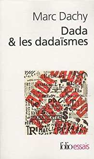 Dada & les dadaïsmes : Rapport sur l'anéantissement de l'ancienne beauté par Marc Dachy