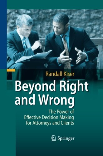 Beyond Right and Wrong: The Power of Effective Decision Making for Attorneys and Clients