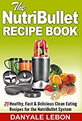 Nutribullet Recipes: Nutribullet Recipe Book: 25 Healthy, Fast & Delicious Clean Eating Recipes for the Nutribullet System (Quick and Easy Meals and Smoothies for Nutritious Eating Cookbook)