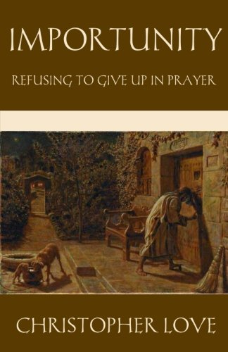 Importunity: Refusing to Give Up in Prayer (The Puritan Prayer Trilogy)