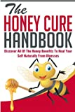 The Honey Cure Handbook - Discover All of The Honey Benefits To Heal Your Self Naturally From Illnesses (Honey Cure Handbook,Honey Benefits, Honey Cure For Illness)