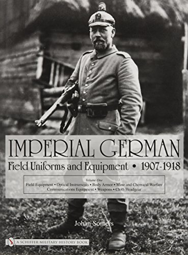 Imperial German Field Uniforms and Equipment 1907-1918: Volume I: Field Equipment, Optical Instruments, Body Armor, Mine and Chemical Warfare, Communications Equipment, Weapons, Cloth Headgear (v. - Lindsay Optical
