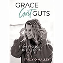 Grace, Grit, Guts: From F**cked Up to Freedom Audiobook by Tracy O'Malley Narrated by Becky Parker