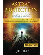 Astral Projection Mastery: Powerful Astral Projection And Astral Travel Techniques To Expand Your Consciousness Beyond The Psychical! by L. Jordan (2015-07-31)