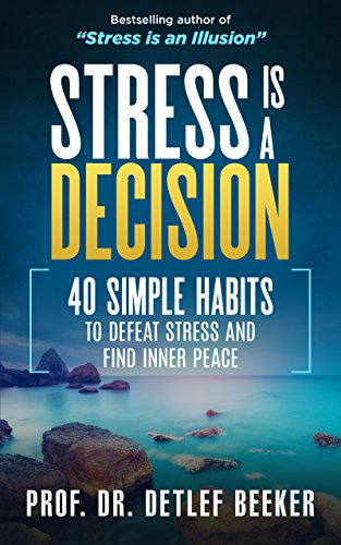 Stress is a Decision: 40 Simple Habits to Defeat Stress and Find Inner Peace (5 Minutes for a Better Life Book 1) by [Beeker, Prof. Dr. Detlef]