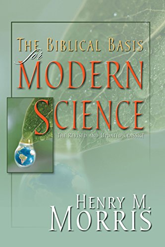 The Biblical Basis for Modern Science - A Biblical Defense of Creation Science