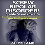 Screw Bipolar Disorder!: Stable Moods for Life: Break Free from Your Bipolar Disorder I and II Symptoms Forever with 20 Tools That Actually Work | Alice Lane