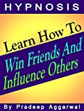 Learn How To Win Friends And Influence Others: Learn How To Win Friends And Influence Others Using Hypnosis & NLP