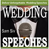 Wedding Speeches: A Practical Guide for Delivering an Unforgettable Wedding Speech: Tips and Examples for Father of The Bride Speeches, Mother of the Bride Speeches, Father of the Groom Speeches