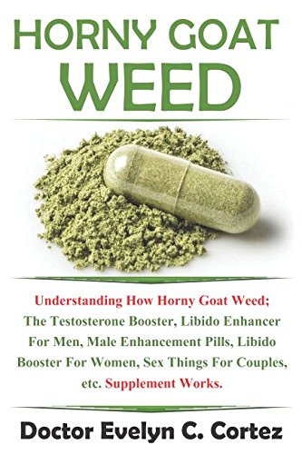 Horny Goat Weed: Understanding How Horny Goat Weed; The Testosterone Booster, Libido Enhancer For Men, Male Enhancement Pills, Libido Booster For Women, Sex Things For Couples, etc. Supplement Works. [Doctor Evelyn C. Cortez] (Tapa Blanda)