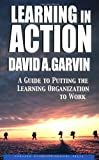 Learning in Action: A Guide to Putting the Learning Organization to Work, David A. Garvin, 1591391903