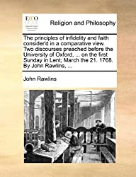 The principles of infidelity and faith consider'd in a comparative view. Two discourses preached before the University of Oxford, ... on the first ... March the 21. 1768. By John Rawlins, ...
