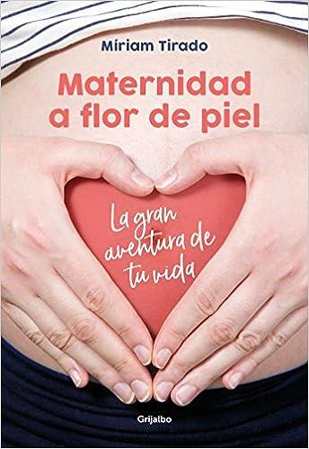 Maternidad a flor de piel: La gran aventura de tu vida Embarazo, bebé y niño: Amazon.es: Míriam Tirado: Libros