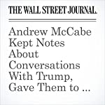 Andrew McCabe Kept Notes About Conversations With Trump, Gave Them to Mueller | Aruna Viswanatha,Rebecca Ballhaus,Del Quentin Wilber