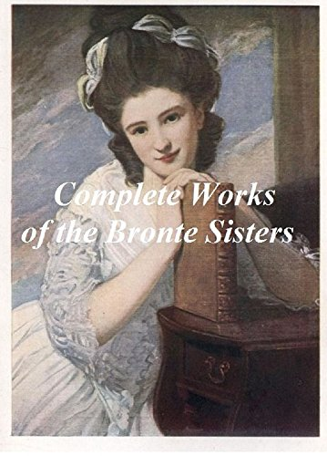 THE BRONTE SISTERS COMPLETE WORKS: JANE EYRE, WUTHERING HEIGHTS, THE TENANT OF WILDFELL HALL, AGNES GREY, SHIRLEY, VILLETTE, THE PROFESSOR AND POEMS (ILLUSTRATED): Plus Two Biographies of Charlotte