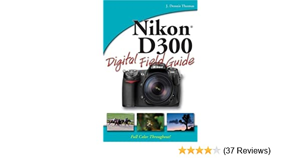 Nikon D300 Digital Field Guide: J. Dennis Thomas: Amazon.com: Books