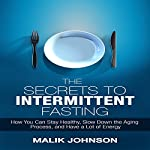 The Secrets to Intermittent Fasting: How You Can Stay Healthy, Slow Down the Aging Process, and Have a Lot of Energy   Malik Johnson