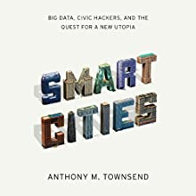 Smart Cities: Big Data, Civic Hackers, and the Quest for a New Utopia Audiobook by Anthony Townsend Narrated by Jeremy Arthur