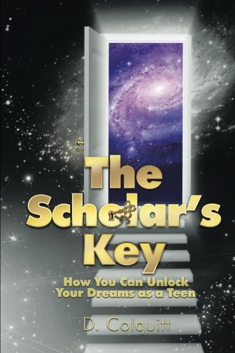 The Scholar's Key: How You Can Unlock Your Dreams as a Teen