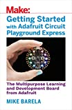 Getting Started with Adafruit Circuit Playground Express: The Multipurpose Learning and Development Board with Built-In LEDs, Sensors, and Accelerometer.