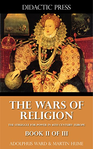 The Wars of Religion - The struggle for power in 16th century Europe - Book II of III (Illustrated)