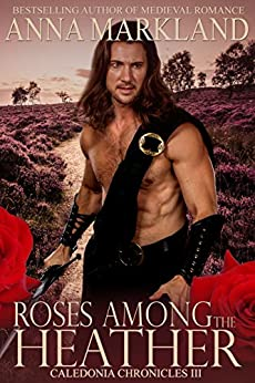 Roses Among the Heather (Caledonia Chronicles Book 3) by [Markland, Anna]