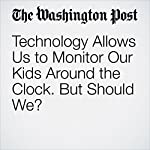 Technology Allows Us to Monitor Our Kids Around the Clock. But Should We?   Elizabeth Small