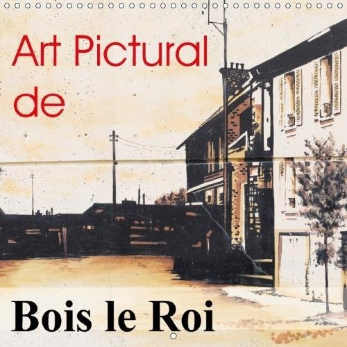 Art Pictural De Bois Le Roi 2018: Fresques De Bois Le Roi (Calvendo Art) (French Edition) by Calvendo Verlag GmbH