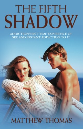 Book: The Fifth Shadow - Addiction/First time experience of sex and instant addiction to it. (Volume 1) by Matthew Thomas