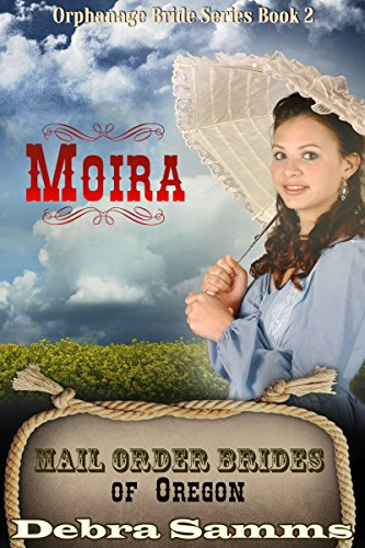 Mail Order Bride of Oregon: The Orphanage Brides: Book 2, Moira - Clean and Wholesome Historical Romance (Mail Order Bride of Oregon:  The Orphanage Brides) by [Samms, Debra]