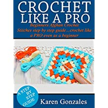 CROCHET LIKE A PRO: Beginners Afghan Crochet Stitches step by step guide…crochet like a PRO even as a beginner (Beginner Crochet Series Book 2)