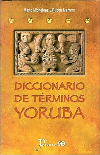 Diccionario de Terminos Yoruba: Pronunciacion, Sinonimias y uso Practico del Idioma Lucumi de la Nacion Yoruba