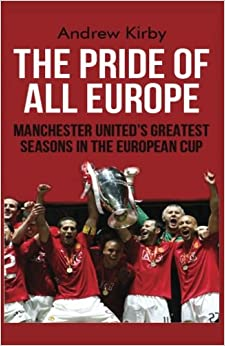 The Pride of all Europe: Manchester Uniteds Greatest Seasons in the European Cup