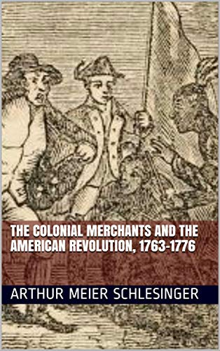 The colonial merchants and the American revolution, 1763-1776 by [Schlesinger, Arthur