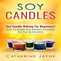 Soy Candles: Soy Candle Making for Beginners!: How to Make the Perfect Candles for Fun & Income Audiobook by Catherine Jayne Narrated by Jim D. Johnston