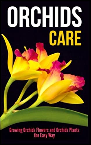 Orchids Care: Growing Orchids Flowers and Orchids Plants the Easy Way