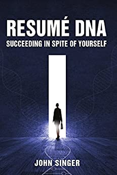 Resume DNA: Succeeding in Spite of Yourself by [Singer, John]